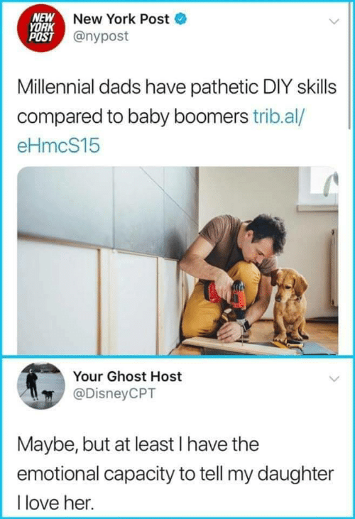 Nypost: NEW New York Post  YORK  POST @nypost  Millennial dads have pathetic DIY skills  compared to baby boomers trib.al/  eHmcS15  Your Ghost Host  @DisneyCPT  Maybe, but at least I have the  emotional capacity to tell my daughter  I love her.