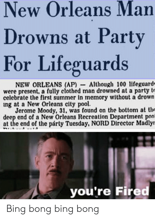 Party, Reddit, and Summer: New Orleans Man  Drowns at Party  For Lifeguards  NEW ORLEANS (AP) Although 100 lifeguard=  were present, a fully clothed man drowned at a party tr  celebrate the first summer in memory without a drown  ing at a New Orleans city pool  Jerome Moody, 31, was found on the bottom at th  deep end of a New Orleans Recreation Department pon  at the end of the párty Tuesday, NORD Director Madly  you're Fired Bing bong bing bong