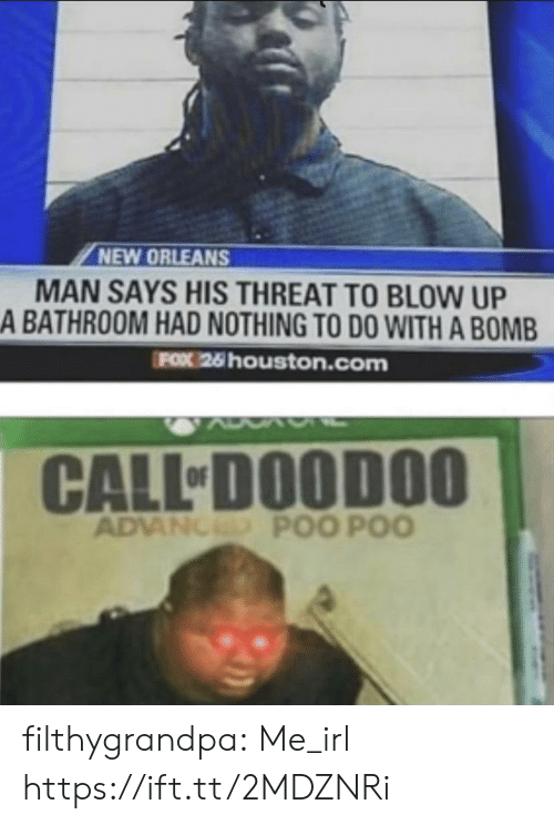 to-do-with: NEW ORLEANS  MAN SAYS HIS THREAT TO BLOW UP  A BATHROOM HAD NOTHING TO DO WITH A BOMB  FOX 26 houston.com  CALL DOODOO  ADVANCED POO POO filthygrandpa:  Me_irl https://ift.tt/2MDZNRi
