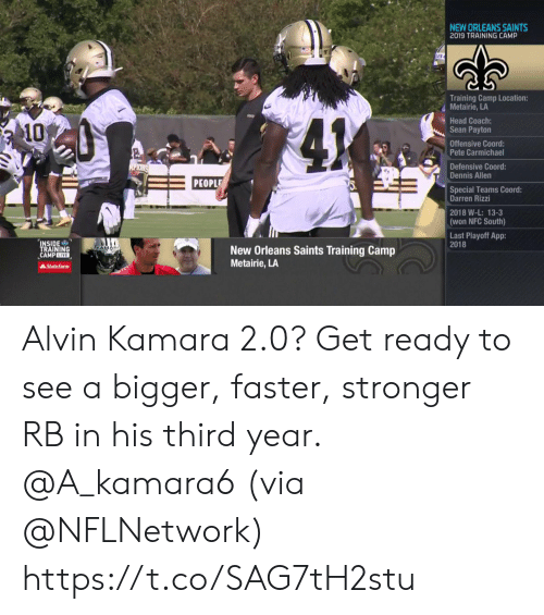Darren: NEW ORLEANS SAINTS  2019 TRAINING CAMP  Training Camp Location:  Metairie, LA  Head Coach:  Sean Payton  41  10  Offensive Coord:  Pete Carmichael  Defensive Coord:  Dennis Allen  ALPIONS  PEOPLE  Special Teams Coord:  Darren Rizzi  2018 W-L: 13-3  (won NFC South)  Last Playoff App:  2018  INSIDE  TRAINING  CAMPLIVE  AKAMAN  New Orleans Saints Training Camp  Metairie, LA  AState Farm Alvin Kamara 2.0?  Get ready to see a bigger, faster, stronger RB in his third year. @A_kamara6 (via @NFLNetwork) https://t.co/SAG7tH2stu