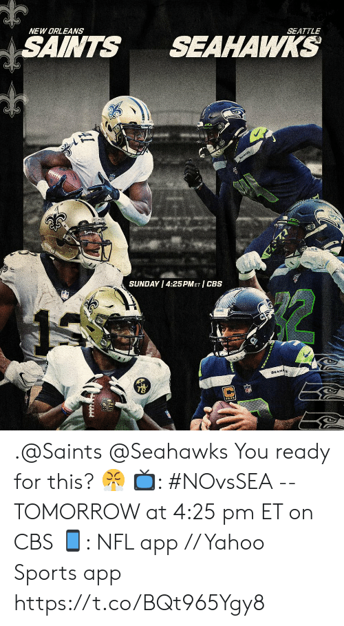 Memes, Nfl, and New Orleans Saints: NEW ORLEANS  SAINTS  SEAHAWKS  SEATTLE  SEAWKS  SUNDAY 4:25PMET CBS  SEAHAS .@Saints @Seahawks You ready for this? 😤  📺: #NOvsSEA -- TOMORROW at 4:25 pm ET on CBS 📱: NFL app // Yahoo Sports app https://t.co/BQt965Ygy8