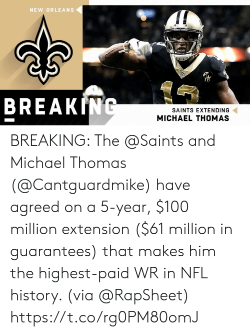 nfl history: NEW ORLEANS  TB  BREAKING  SAINTS EXTENDING  MICHAEL THOMAS BREAKING: The @Saints and Michael Thomas (@Cantguardmike) have agreed on a 5-year, $100 million extension ($61 million in guarantees) that makes him the highest-paid WR in NFL history. (via @RapSheet) https://t.co/rg0PM80omJ
