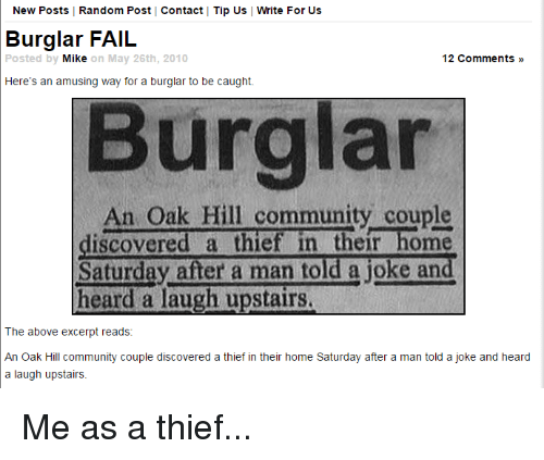 Burglarer: New Posts | Random Post Contact Tip Us Write For Us  Burglar FAIL  Posted by  Mik  e on May 26th, 2010  12 Comments »  Here's an amusing way for a burglar to be caught.  Burglar  An Oak Hill community couple  iscovered a thief in their home  Saturday after a man told a joke and  heard a laugh upstairs  The above excerpt reads:  An Oak Hill community couple discovered a thief in their home Saturday after a man told a joke and heard  a laugh upstairs. Me as a thief...