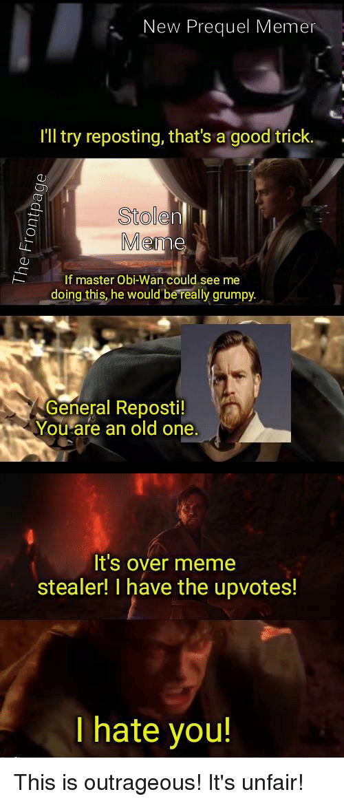 Meme, Good, and Old: New Prequel Memer  I'Il try reposting, that's a good trick.  QD  Stolen  Mer  If master Obi-Wan could see me  doing this, he would be reallygrumpy.  General Reposti!  You-are an old one  It's over meme  stealer! I have the upvotes!  I hate you!