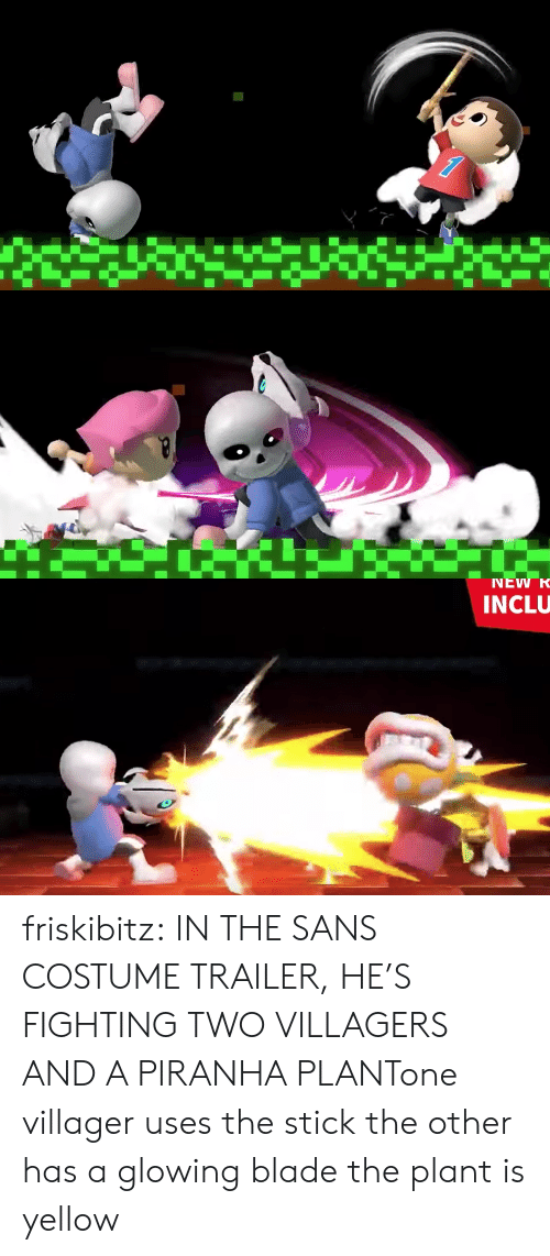 Blade, Tumblr, and Blog: NEW R  INCLU friskibitz:  IN THE SANS COSTUME TRAILER, HE'S FIGHTING TWO VILLAGERS AND A PIRANHA PLANTone villager uses the stick the other has a glowing blade the plant is yellow