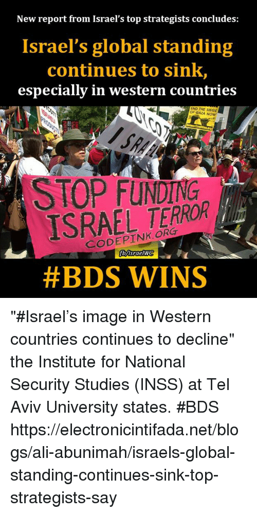 """the institute: New report from Israel's top strategists concludes:  Israel's global standing  continues to sink,  especially in western countries  END THE GAZA Now  ISRAEL TERROR  Srae  #BDS WINS """"#Israel's image in Western countries continues to decline"""" the Institute for National Security Studies (INSS) at Tel Aviv University states. #BDS https://electronicintifada.net/blogs/ali-abunimah/israels-global-standing-continues-sink-top-strategists-say"""