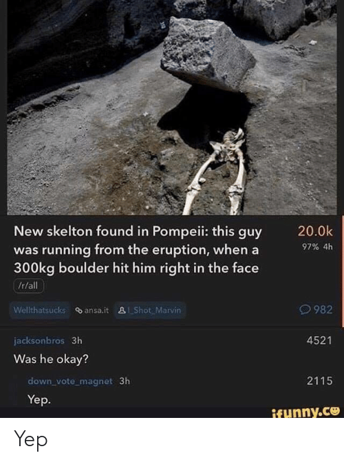 pompeii: New skelton found in Pompeii: this guy  was running from the eruption, whena  300kg boulder hit him right in the face  /r/all  97% 4h  982  Wellthatsucks ansa.it 281 Shot Marvin  4521  jacksonbros 3h  Was he okay?  2115  down_vote magnet 3h  Yep.  funny.ce Yep