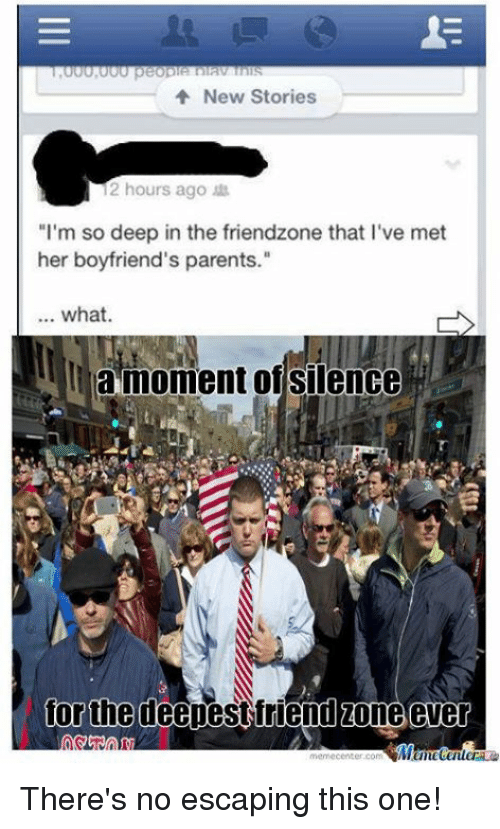 "Friendzoning: New Stories  12 hours ago  ""I'm so deep in the friendzone that l've met  her boyfriend's parents.""  what.  la moment of silence  for the deepest friend zone ever  memecenter.com There's no escaping this one!"