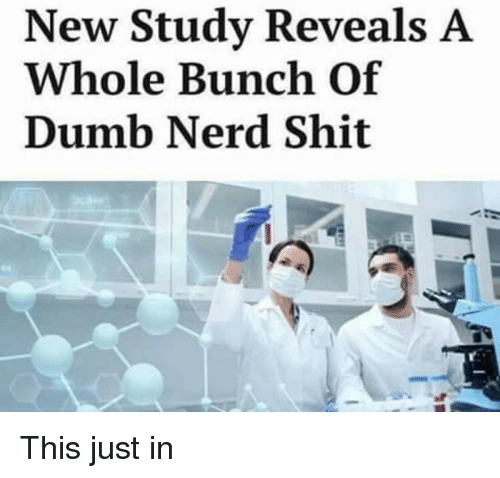 Dumb, Nerd, and Shit: New Study Reveals A  Whole Bunch Of  Dumb Nerd Shit This just in