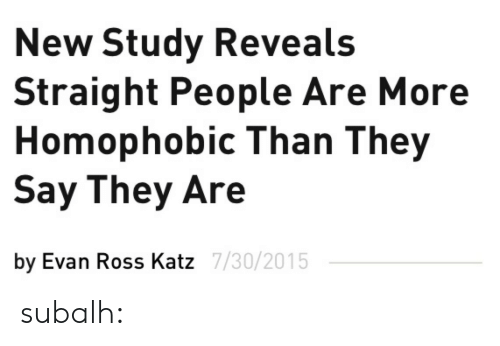 Gif, Tumblr, and Blog: New Study Reveals  Straight People Are More  Homophobic Than They  Say They Are  by Evan Ross Katz  7/30/2015 subalh: