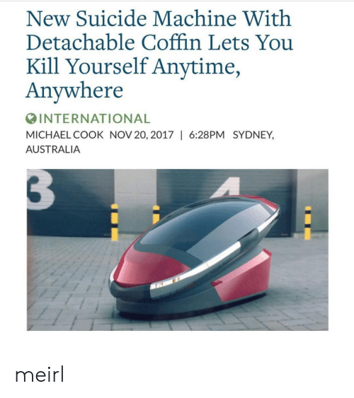 Anytime Anywhere: New Suicide Machine With  Detachable Coffin Lets You  Kill Yourself Anytime  Anywhere  INTERNATIONAL  MICHAEL COOK NOV 20, 2017 | 6:28PM SYDNEY,  AUSTRALIA meirl