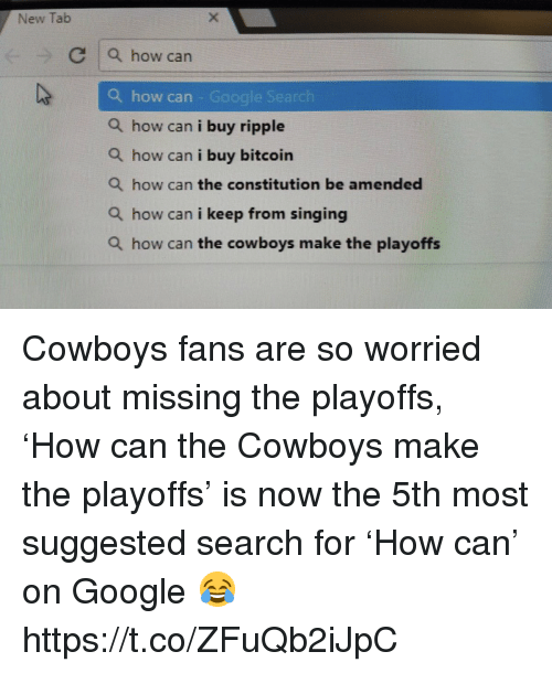 ripple: New Tab  C a how can  Q how can - Google Search  Q how can i buy ripple  Q how can i buy bitcoin  Q how can the constitution be amended  Q how can i keep from singing  Q how can the cowboys make the playoffs Cowboys fans are so worried about missing the playoffs, 'How can the Cowboys make the playoffs' is now the 5th most suggested search for 'How can' on Google 😂 https://t.co/ZFuQb2iJpC