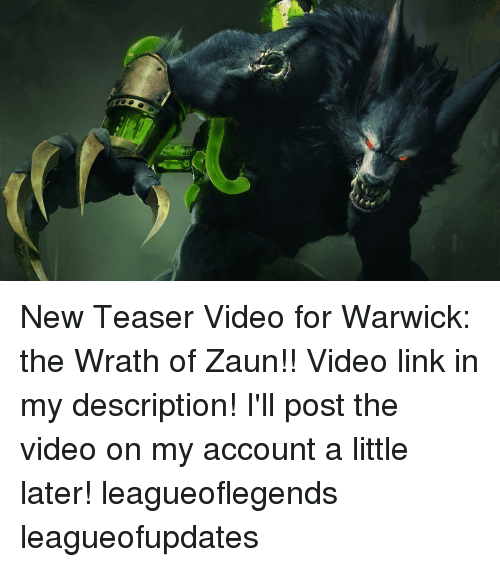 warwick: New Teaser Video for Warwick: the Wrath of Zaun!! Video link in my description! I'll post the video on my account a little later! leagueoflegends leagueofupdates