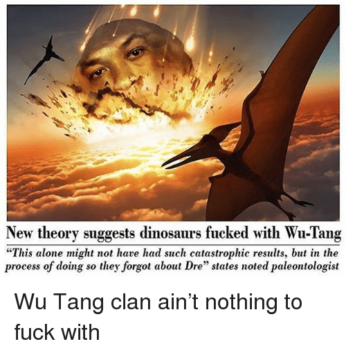 """wu tang: New theory suggests dinosaurs fucked with Wu-Tang  """"This alone might not have had such catastrophic results, but in the  process of doing so they forgot about Dre"""" states noted paleontologist Wu Tang clan ain't nothing to fuck with"""