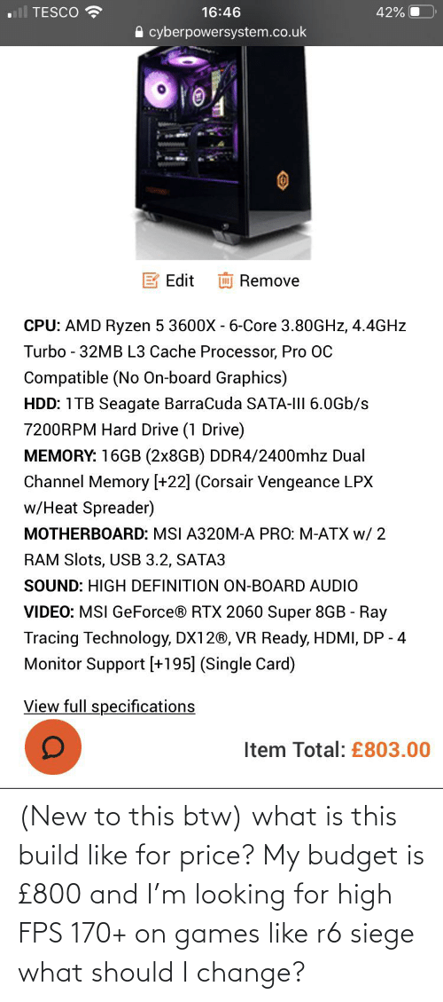 fps: (New to this btw) what is this build like for price? My budget is £800 and I'm looking for high FPS 170+ on games like r6 siege what should I change?