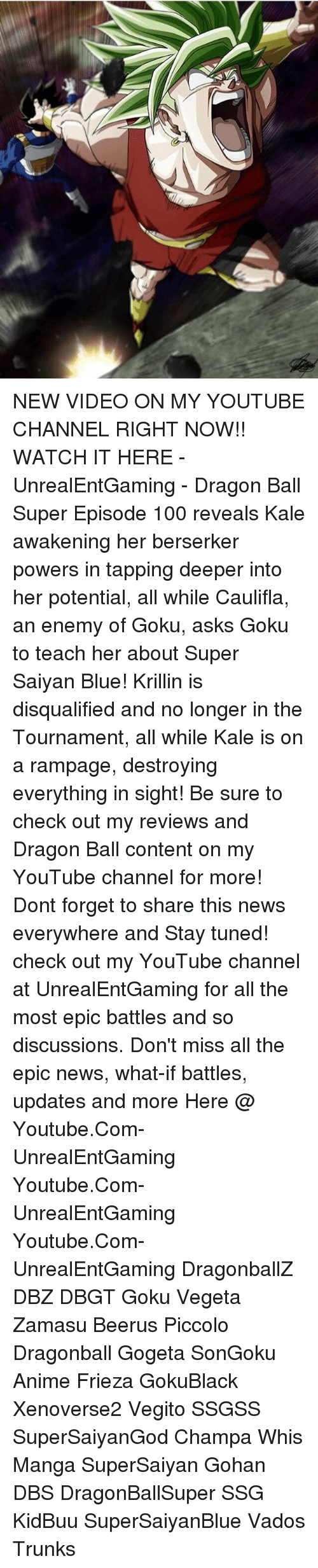 Anaconda, Anime, and Dragonball: NEW VIDEO ON MY YOUTUBE CHANNEL RIGHT NOW!! WATCH IT HERE - UnrealEntGaming - Dragon Ball Super Episode 100 reveals Kale awakening her berserker powers in tapping deeper into her potential, all while Caulifla, an enemy of Goku, asks Goku to teach her about Super Saiyan Blue! Krillin is disqualified and no longer in the Tournament, all while Kale is on a rampage, destroying everything in sight! Be sure to check out my reviews and Dragon Ball content on my YouTube channel for more! Dont forget to share this news everywhere and Stay tuned! check out my YouTube channel at UnrealEntGaming for all the most epic battles and so discussions. Don't miss all the epic news, what-if battles, updates and more Here @ Youtube.Com-UnrealEntGaming Youtube.Com-UnrealEntGaming Youtube.Com-UnrealEntGaming DragonballZ DBZ DBGT Goku Vegeta Zamasu Beerus Piccolo Dragonball Gogeta SonGoku Anime Frieza GokuBlack Xenoverse2 Vegito SSGSS SuperSaiyanGod Champa Whis Manga SuperSaiyan Gohan DBS DragonBallSuper SSG KidBuu SuperSaiyanBlue Vados Trunks