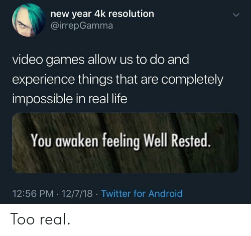 Android, Life, and New Year's: new year 4k resolution  @irrepGamma  video games allow us to do and  experience things that are completely  impossible in real life  You awaken feeling Well Rested  12:56 PM 12/7/18 Twitter for Android Too real.