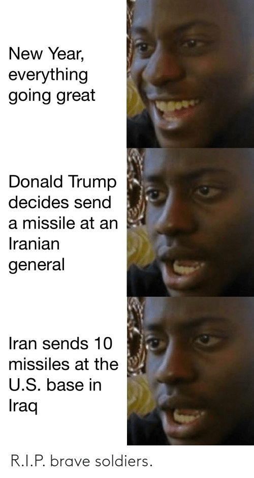 Brave Soldiers: New Year,  everything  going great  Donald Trump  decides send  a missile at an  Iranian  general  Iran sends 10  missiles at the  U.S. base in  Iraq R.I.P. brave soldiers.
