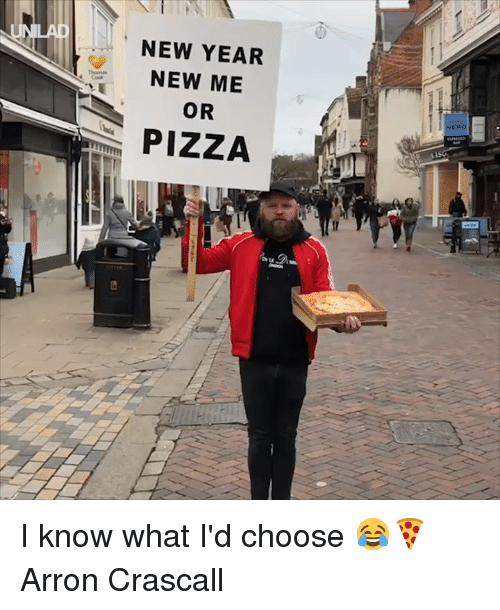 Dank, New Year's, and Pizza: NEW YEAR  NEW ME  OR  PIZZA I know what I'd choose 😂🍕  Arron Crascall
