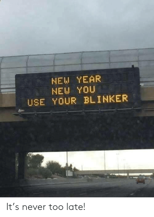 New Year's: NEW YEAR  NEW YOU  USE YOUR BLINKER It's never too late!