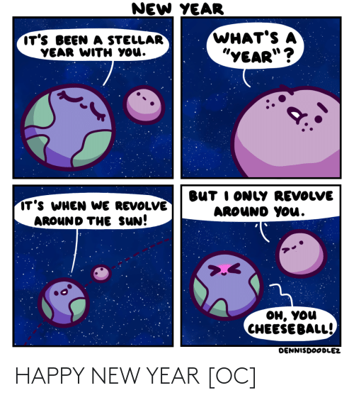 "the sun: NEW YEAR  WHAT'S A  ""YEAR""?  IT'S BEEN A STELLAR  YEAR WITH YOU.  BUT I ONLY REVOLVE  AROUND YOu.  IT'S WHEN WE REVOLVE  AROUND THE SUN!  он, уou  CHEESE BALL!  DENNISDOODLEZ HAPPY NEW YEAR [OC]"