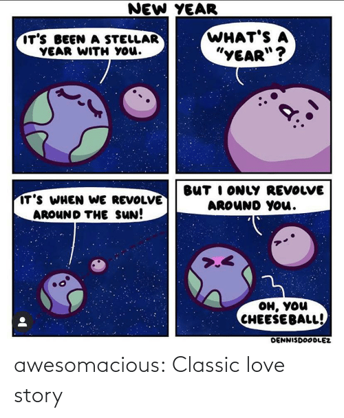 "story: NEW YEAR  WHAT'S A  ""YEAR""?  IT'S BEEN A STELLAR  YEAR WITH YOu.  BUT I ONLY REVOLVE  AROUND YOu.  IT'S WHEN WE REVOLVE  AROUND THE SUN!  >.<  он, you  CHEESEBALL!  DENNISDOODLEZ awesomacious:  Classic love story"