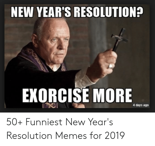 Resolution Memes: NEW YEAR'S RESOLUTION?  EXORCISE MORE  4 days ago 50+ Funniest New Year's Resolution Memes for 2019