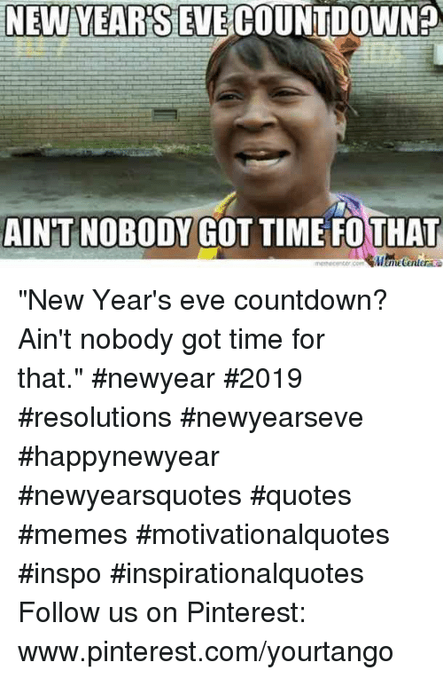 "pinterest.com: NEW YEARSEVECOUNTDOWN?  AIN'T NOBODY GOT TIME FOTHAT ""New Year's eve countdown? Ain't nobody got time for that."" #newyear #2019 #resolutions #newyearseve #happynewyear #newyearsquotes #quotes #memes #motivationalquotes #inspo #inspirationalquotes Follow us on Pinterest: www.pinterest.com/yourtango"