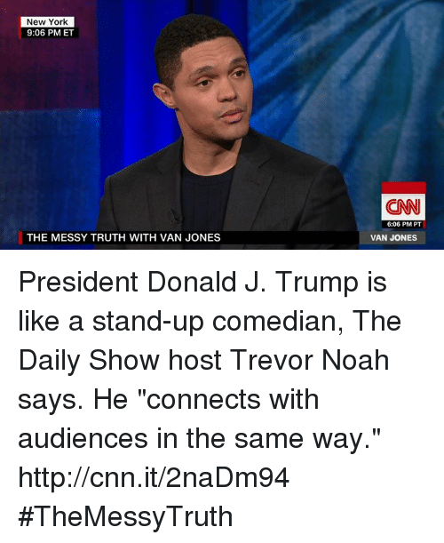 """Memes, Noah, and 🤖: New York  9:06 PM ET  THE MESSY TRUTH WITH VAN JONES  (CNN  6:06 PM PT  VAN JONES President Donald J. Trump is like a stand-up comedian, The Daily Show host Trevor Noah says. He """"connects with audiences in the same way."""" http://cnn.it/2naDm94 #TheMessyTruth"""