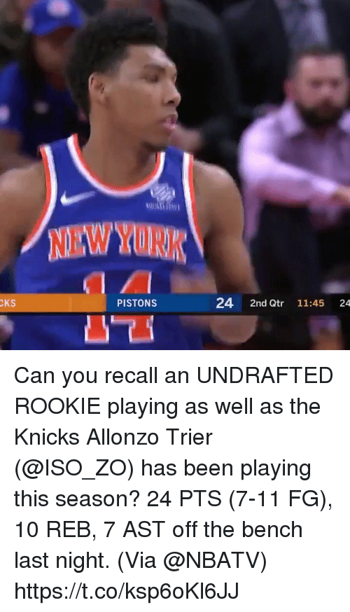 iso: NEW YORK  CKS  PISTONS  24 2nd Qtr 11:45 24 Can you recall an UNDRAFTED ROOKIE playing as well as the Knicks Allonzo Trier (@ISO_ZO) has been playing this season?  24 PTS (7-11 FG), 10 REB, 7 AST off the bench last night.   (Via @NBATV)   https://t.co/ksp6oKl6JJ