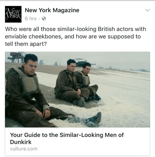 Vulture: New York Magazine  6 hrs .  EW  RK  Who were all those similar-looking British actors with  enviable cheekbones, and how are we supposed to  tell them apart?  al  Your Guide to the Similar-Looking Men of  Dunkirk  vulture.com