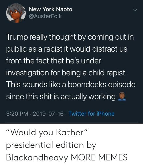 """Investigation: New York Naoto  @AusterFolk  Trump really thought by coming out in  public as a racist it would distract us  from the fact that he's under  investigation for being a child rapist.  This sounds like a boondocks episode  since this shit is actually working  3:20 PM 2019-07-16 Twitter for iPhone """"Would you Rather"""" presidential edition by Blackandheavy MORE MEMES"""