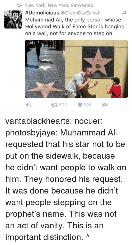 Vanity: New York, New York! Retweeted  #Demolicious @GreenDayZainab  Muhammad Ali, the only person whose  Hollywood Walk of Fame Star is hanging  on a wall, not for anyone to step on  4h  MITAMMAD  592526 vantablackhearts:  nocuer:  photosbyjaye:  Muhammad Ali requested that his star not to be put on the sidewalk, because he didn't want people to walk on him. They honored his request.  It was done because he didn't want people stepping on the prophet's name. This was not an act of vanity.   This is an important distinction. ^