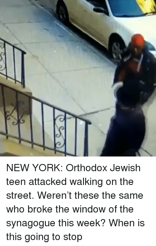 Memes, New York, and Jewish: NEW YORK: Orthodox Jewish teen attacked walking on the street. Weren't these the same who broke the window of the synagogue this week? When is this going to stop