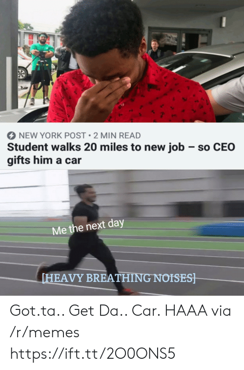 Memes, New York, and New York Post: NEW YORK POST 2 MIN READ  Student walks 20 miles to new job so CEO  gifts him a car  Me the next day  HEAVY BREATHING NOISES Got.ta.. Get Da.. Car. HAAA via /r/memes https://ift.tt/2O0ONS5