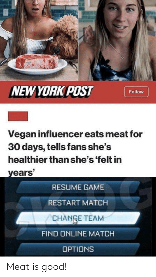 Tells: NEW YORK POST  Follow  Vegan influencer eats meat for  30 days, tells fans she's  healthier than she's 'felt in  years'  RESUME GAME  RESTART MATCH  CHANGE TEAM  FIND ONLINE MATCH  OPTIONS Meat is good!