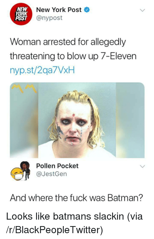 pollen: NEW  YORK  POST  New York Post  @nypost  Woman arrested for allegedly  threatening to blow up 7-Eleven  nyp.st/2qa7VxH  Pollen Pocket  @JestGen  And where the fuck was Batman? Looks like batmans slackin (via /r/BlackPeopleTwitter)