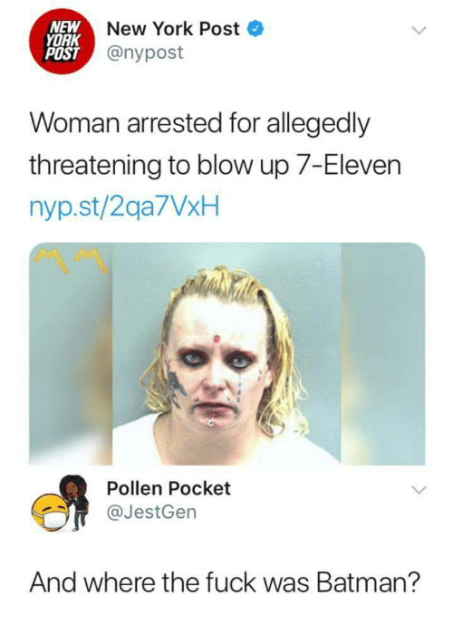 pollen: NEW  YORK  POST  New York Post  @nypost  Woman arrested for allegedly  threatening to blow up 7-Eleven  nyp.st/2qa7VxH  Pollen Pocket  @JestGen  And where the fuck was Batman?