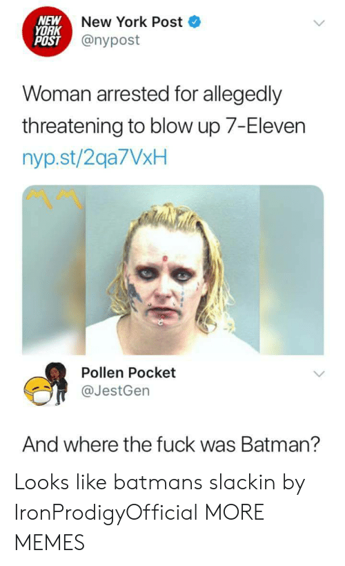 pollen: NEW  YORK  POST  New York Post  @nypost  Woman arrested for allegedly  threatening to blow up 7-Eleven  nyp.st/2qa7VxH  Pollen Pocket  @JestGen  And where the fuck was Batman? Looks like batmans slackin by IronProdigyOfficial MORE MEMES