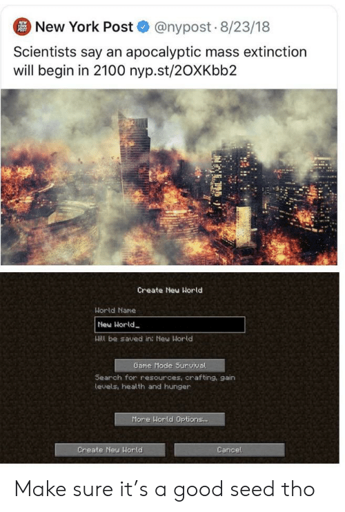 New York, New York Post, and Reddit: New York Post @nypost 8/23/18  NEW  YORK  POST  Scientists say an apocalyptic mass extinction  will begin in 2100 nyp.st/20XKbb2  Create Neu Horld  Horld Nane  New Horld  Will be saved in: New World  Game Mode Suruival  Search for resources, orafting, gain  levels, health and hunger  More World Options...  Create New World  Cancel Make sure it's a good seed tho