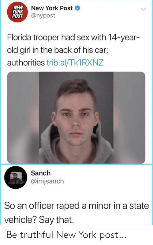 Nypost: NEW  YORK  POST @nypost  New York Post  Florida trooper had sex with 14-year-  old girl in the back of his car:  authorities trib.al/Tk1 RXNZ  Sanch  @imjsanch  So an officer raped a minor in a state  vehicle? Say that. Be truthful New York post…
