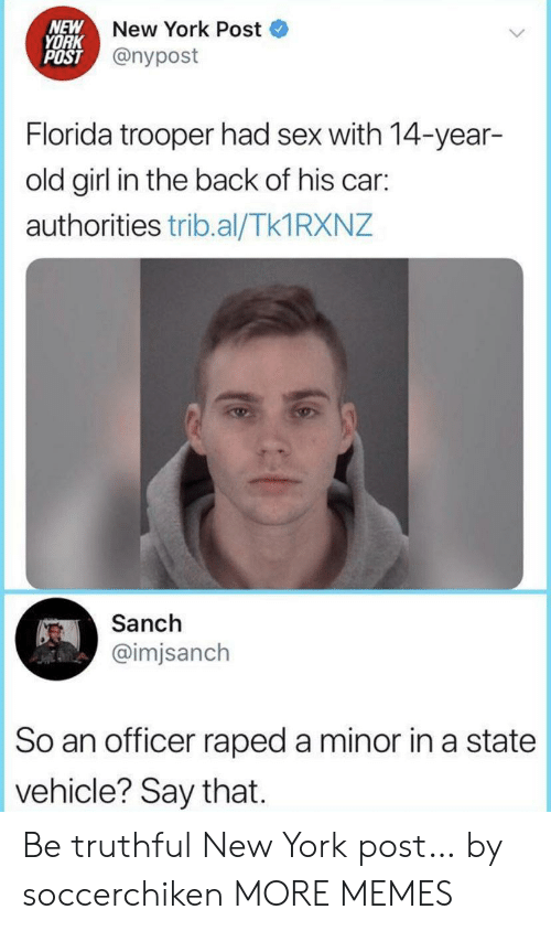Nypost: NEW  YORK  POST @nypost  New York Post  Florida trooper had sex with 14-year-  old girl in the back of his car:  authorities trib.al/Tk1 RXNZ  Sanch  @imjsanch  So an officer raped a minor in a state  vehicle? Say that Be truthful New York post… by soccerchiken MORE MEMES