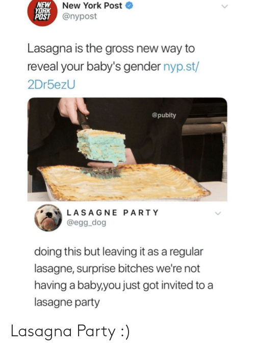 Nypost: NEW  YORK  POST @nypost  New York Post  Lasagna is the gross new way to  reveal your baby's gender nyp.st/  2Dr5ezU  @pubity  LASAGNE PARTY  @egg_dog  doing this but leaving it as a regular  lasagne, surprise bitches we're not  having a baby,you just got invited to a  lasagne party Lasagna Party :)