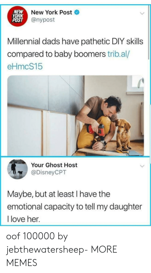 Nypost: NEW  YORK  POST @nypost  New York Post  Millennial dads have pathetic DIY skills  compared to baby boomers trib.al/  eHmcS15  Your Ghost Host  @DisneyCPT  Maybe, but at least I have the  emotional capacity to tell my daughter  love her. oof 100000 by jebthewatersheep- MORE MEMES