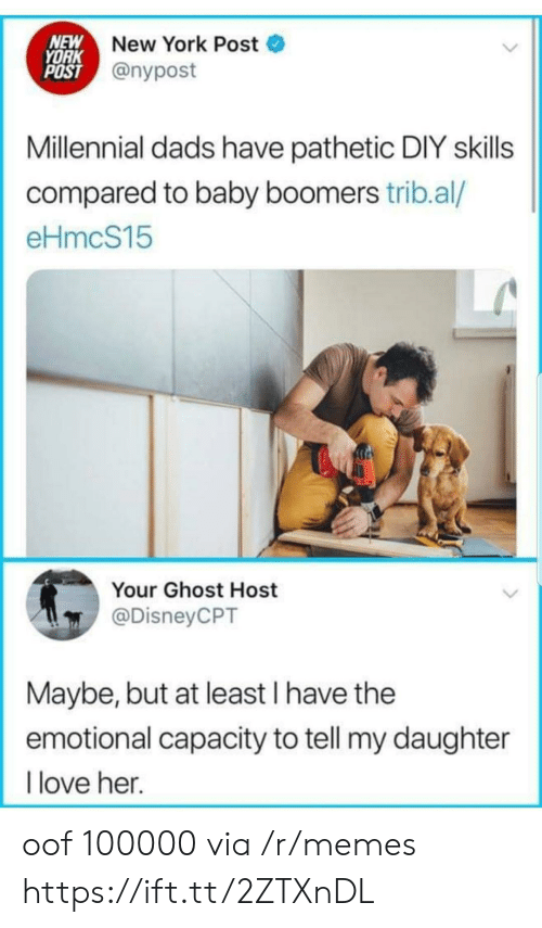 baby boomers: NEW  YORK  POST @nypost  New York Post  Millennial dads have pathetic DIY skills  compared to baby boomers trib.al/  eHmcS15  Your Ghost Host  @DisneyCPT  Maybe, but at least I have the  emotional capacity to tell my daughter  love her. oof 100000 via /r/memes https://ift.tt/2ZTXnDL