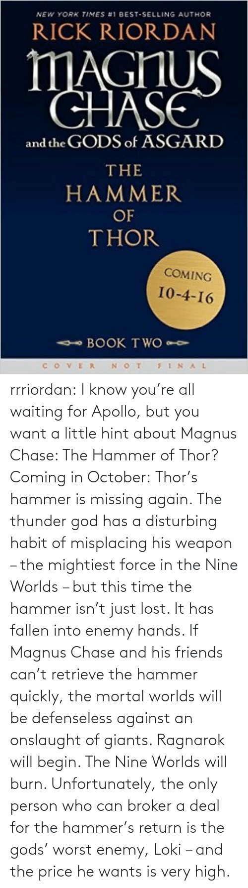 Very High: NEW YORK TIMES #1 BEST-SELLING AUTHOR  RICK RIORDAN  MAGHUS  CHASE  and the GODS of ASGARD  THE  HAMMER  OF  THOR  COMING  10-4-16  - BOOK TWO  VER N OT  FINAL rrriordan:  I know you're all waiting for Apollo, but you want a little hint about Magnus Chase: The Hammer of Thor? Coming in October:Thor's hammer is missing again. The thunder god has a disturbing habit of misplacing his weapon – the mightiest force in the Nine Worlds – but this time the hammer isn't just lost. It has fallen into enemy hands. If Magnus Chase and his friends can't retrieve the hammer quickly, the mortal worlds will be defenseless against an onslaught of giants. Ragnarok will begin. The Nine Worlds will burn. Unfortunately, the only person who can broker a deal for the hammer's return is the gods' worst enemy, Loki – and the price he wants is very high.