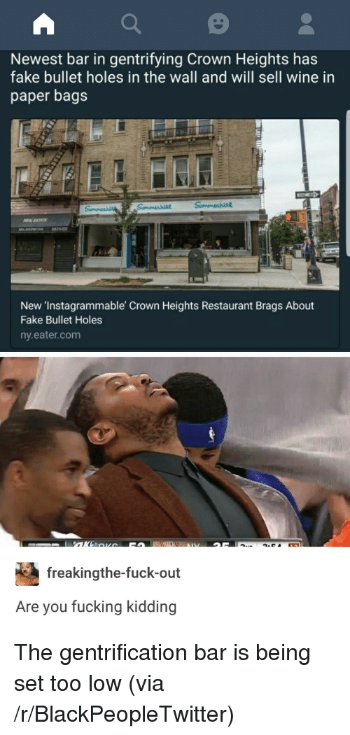 bullet holes: Newest bar in gentrifying Crown Heights has  fake bullet holes in the wall and will sell wine in  paper bags  New 'Instagrammable Crown Heights Restaurant Brags About  Fake Bullet Holes  ny.eater.com  freakingthe-fuck-out  Are you fucking kidding <p>The gentrification bar is being set too low (via /r/BlackPeopleTwitter)</p>