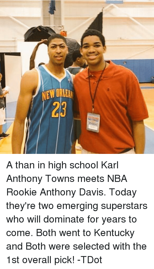 Karl-Anthony Towns: NEWORLEN  23 A than in high school Karl Anthony Towns meets NBA Rookie Anthony Davis.  Today they're two emerging superstars who will dominate for years to come.  Both went to Kentucky and Both were selected with the 1st overall pick!  -TDot