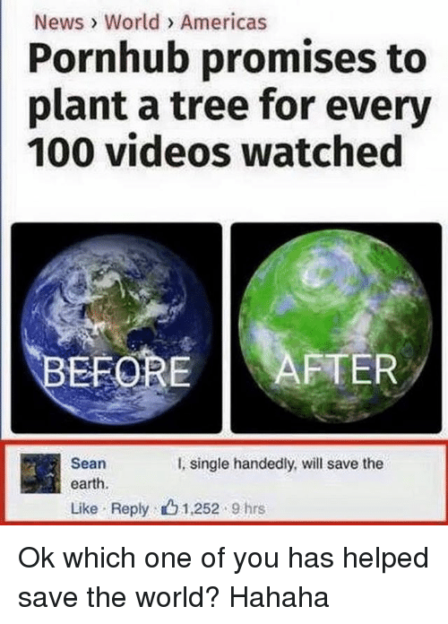 `Pornhub: News > World> Americas  Pornhub promises to  plant a tree for every  100 videos watched  EFORE AFTER  Sean  earth.  Like . Reply .  I,  single handedly, will save the  1,252 . 9 hrs Ok which one of you has helped save the world? Hahaha