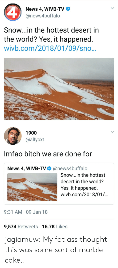 marble: News 4, WIVB-TV  @news4buffalo  Snow...in the hottest desert in  the world? Yes, it happened.  wivb.com/2018/01/09/sno..   1900  @allycxt  Imfao bitch we are done for  News 4, WIVB-TV@news4buffalo  Snow...in the hottest  desert in the world?  Yes, it happened  wivb.com/2018/01/.  9:31 AM 09 Jan 18  9,574 Retweets 16.7K Likes jagiamuw:  My fat ass thought this was some sort of marble cake..